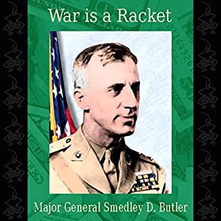 War Is a Racket                   Written by:                                                                                                                                 Major General Smedley D. Butler USMC Retired                               Narrated by:                                                                                                                                 Jack Eddelman                      Length: 1 hr     3 ratings     Overall 5.0