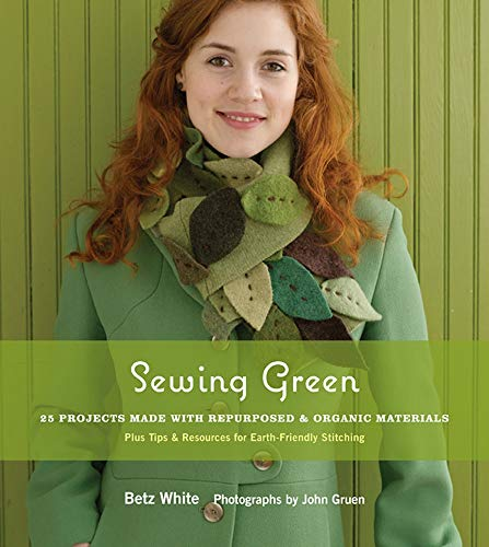 Sewing Green: 25 Projects Made with Repurposed & Organic Materials Plus Tips & Resources for Earth-Friendly Stitching