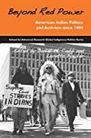 Beyond Red Power: American Indian Politics and Activism Since 1900 (School for Advanced Research Global Indigenous Politics)