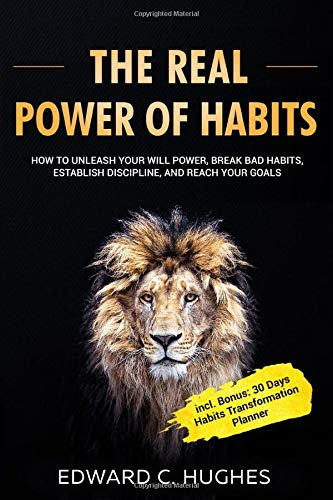 THE REAL POWER OF HABITS: How to Unleash Your Will Power, Break Bad Habits, Establish Discipline, and Reach Your Goals incl. 30 Days Habits Transformation Planner