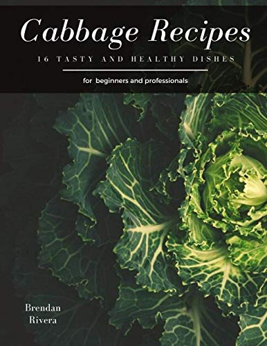 Cabbage Recipes: 16 tasty and healthy dishes for beginners and professionals