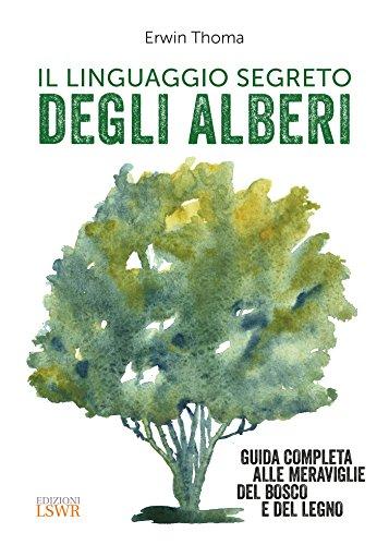 Il linguaggio segreto degli alberi. Guida completa alle meraviglie del bosco e del legno