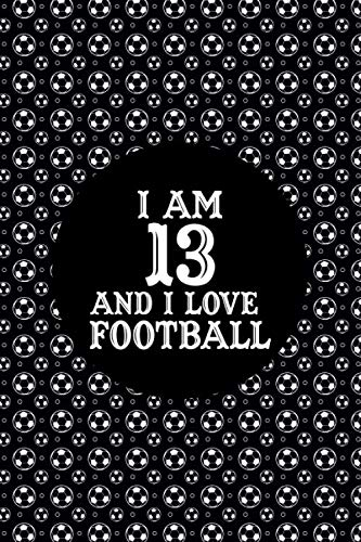 I Am 13 And I Love Football: Football Lined Notebook/Journal, Birthday Gift, Cute Girls Journal/Notebook,Old Woman or Man Friends Fan, Coworker ... Kids, Football Diary 2020, Football Gifts