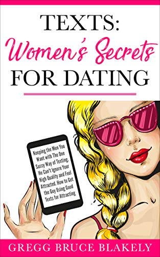 Texts: Women's Secrets for Dating: Keeping the Men You Want with The One Sassy Way of Texting. He Can't Ignore Your High Quality and Feel Attracted. How to Get the Guy Using Good Texts for Attracting