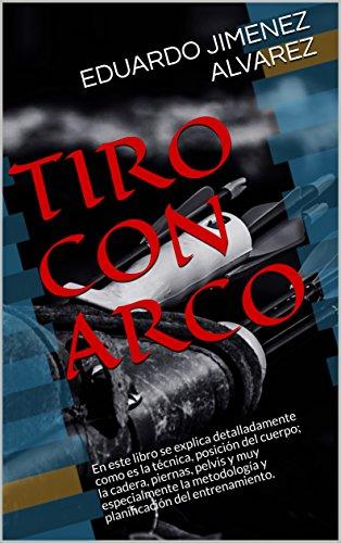TIRO CON ARCO: En este libro se explica detalladamente como es la técnica, posición del cuerpo; la cadera, piernas, pelvis y muy especialmente la metodología y planificación del entrenamiento.