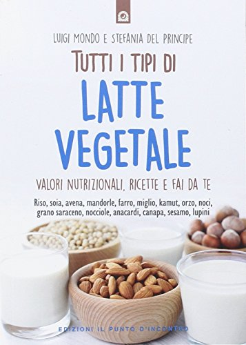 Tutti i tipi di latte vegetale. Valori nutrizionali, ricette e fai da te