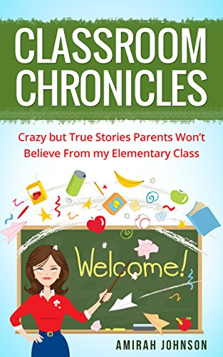 Classroom Chronicles: Crazy but True Stories Parents Won't Believe From my Elementary Class (English Edition)