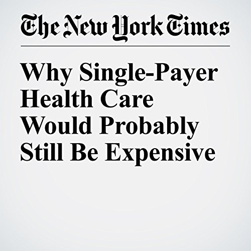 Why Single-Payer Health Care Would Probably Still Be Expensive audiobook cover art