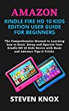 AMAZON KINDLE FIRE HD 10 KIDS EDITION USER GUIDE FOR BEGINNERS: The Comprehensive Manual to Learning how to Start, Setup and Operate Your Kindle HD 10 ... and Advance Tips & Tricks (English Edition)