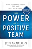 The Power of a Positive Team: Proven Principles and Practices that Make Great Teams Great (Jon Gordon)