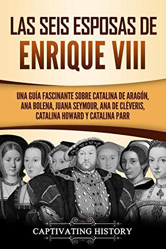 Las seis esposas de Enrique VIII: Una guía fascinante sobre Catalina de Aragón, Ana Bolena, Juana Seymour, Ana de Cléveris, Catalina Howard y Catalina Parr