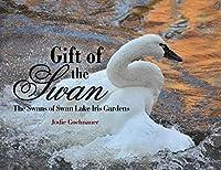 Gift of the Swan: The Swans of Swan Lake Iris Gardens
