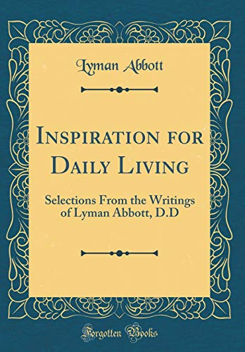 Inspiration for Daily Living: Selections From the Writings of Lyman Abbott, D.D (Classic Reprint)