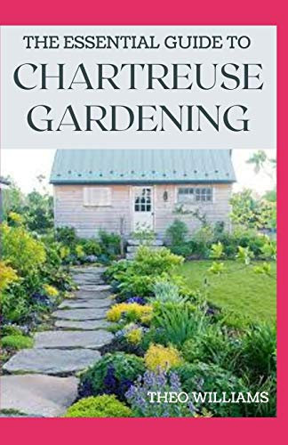 THE ESSENTIAL GUIDE TO CHARTREUSE GARDENING: Know Your Way To Gardening Using Chartreuse Plants