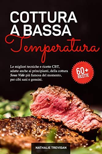 Cottura a Bassa Temperatura: Le migliori tecniche e ricette CBT, adatte anche ai principianti, della cottura Sous Vide più famosa del momento, per cibi sani e genuini.