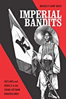 Imperial Bandits: Outlaws and Rebels in the China-Vietnam Borderlands (Critical Dialogues in Southeast Asian Studies)