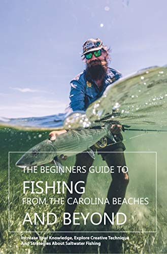 The Beginners Guide To Fishing From The Carolina Beaches And Beyond- Increase Your Knowledge, Explore Creative Technique And Strategies About Saltwater Fishing: Surf Fishing (English Edition)