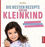 Die besten Rezepte für Ihr Kleinkind: Über 190 einfache und leckere Gerichte für Kinder ab 1. Jahr