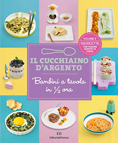 Il cucchiaino d'argento. Bambini a tavola in 1/2 ora. 100 ricette per mamme sempre di corsa (Vol. 5)