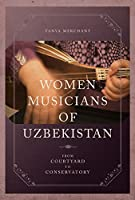 Women Musicians of Uzbekistan: From Courtyard to Conservatory (New Perspectives on Gender in Music)