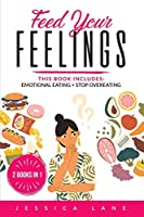 Feed Your Feelings: This Book Includes: EMOTIONAL EATING + STOP OVEREATING