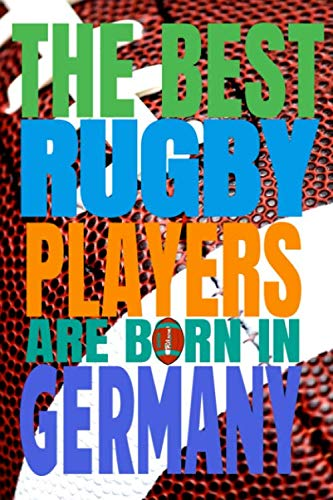 (Rugby Journal) The best rugby players are born In Germany: Funny Notebook Journal Birthday Gift idea For Rugby Lovers players coaches friends rugby ... students girls (6x9) 120p writing notes balls