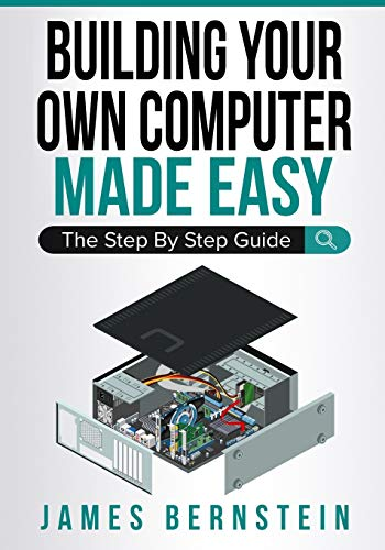 Building Your Own Computer Made Easy: The Step By Step Guide (Computers Made Easy)