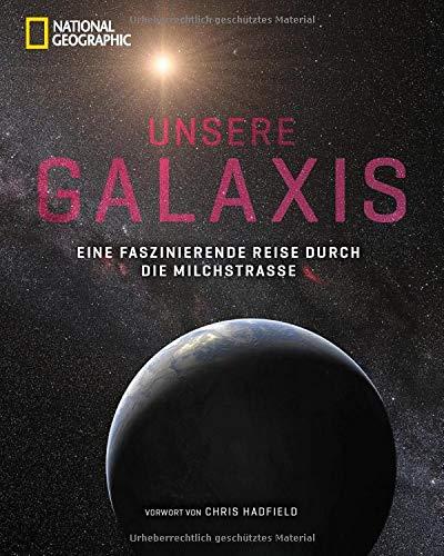 NATIONAL GEOGRAPHIC Bildband: Unsere Galaxis. Eine faszinierende Reise durch die Milchstraße. Astrophysik anschaulich erklärt. Noch nie gesehene Fotografien und Grafiken unseres Universums.