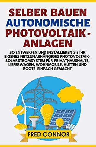 Autonomische Photovoltaikanlagen Selbstbau: So Entwerfen und Installieren Sie Ihr Eigenes Netzunabhängiges Photovoltaik-Solarstromsystem für Privathaushalte, Lieferwagen, Wohnmobile, Hütten und Boote
