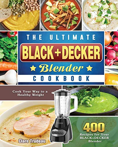 The Ultimate BLACK+DECKER Blender Cookbook: Cook Your Way to a Healthy Weight with 400 Recipes for Your BLACK+DECKER Blender