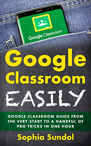 Google Classroom Easily: Google Classroom Guide From the Very Start To a Handful Of Pro Tricks In One Hour