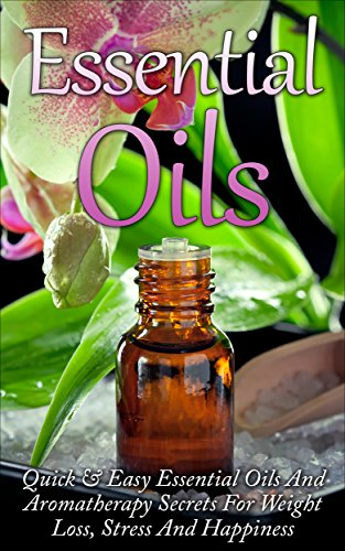 Essential Oils - Quick & Easy Essential Oils And Aromatherapy Secrets For Weight Loss, Stress And Happiness: Essential Oils, Aromatherapy, Essential Oils ... Oils Book, Weight Loss
