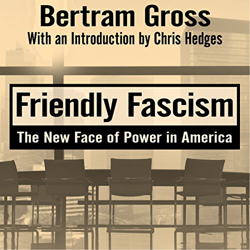 Friendly Fascism     The New Face of Power in America              Written by:                                                                                                                                 Bertram Gross,                                                                                        Mark Crispin Miller - editor,                                                                                        Chris Hedges - introduction                               Narrated by:                                                                                                                                 Kevin Stillwell                      Length: 21 hrs and 16 mins     1 rating     Overall 4.0