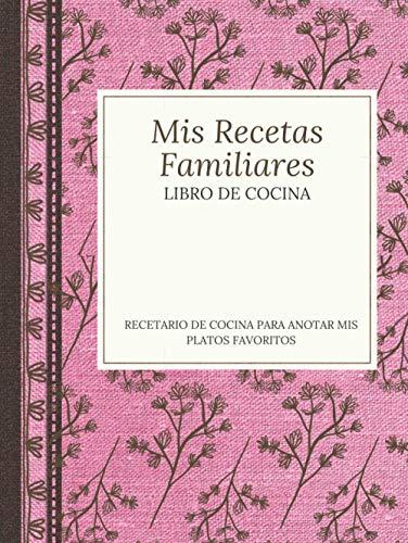 Mis recetas Familiares - Libro de Cocina - Recetario de cocina para anotar mis platos favoritos: Libro organizador para escribir recetas, cuaderno con ... Regalo para hombres, mujeres y foodies.