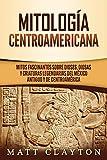 Mitología Centroamericana: Mitos fascinantes sobre dioses, diosas y criaturas legendarias del México antiguo y de Centroamérica