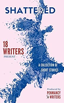 Shattered: A collection of short stories by [Penmancy Writers]