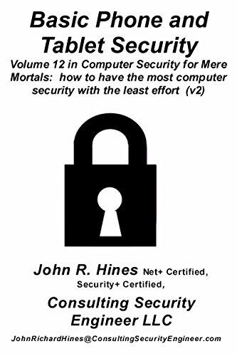 Basic Phone and Tablet Security: Volume 12 in John R. Hines' Computer Security for Mere Mortals, short documents that show how to have the most computer ... with the least effort (English Edition)