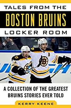 Tales from the Boston Bruins Locker Room: A Collection of the Greatest Bruins Stories Ever Told (Tales from the Team) by [Kerry Keene]