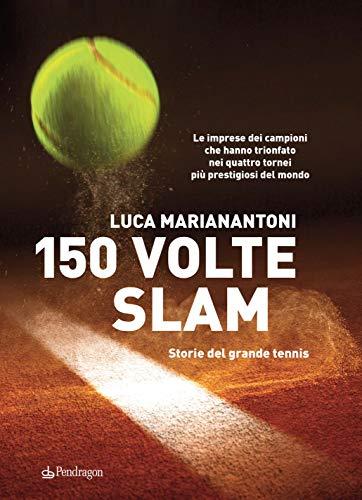 150 volte Slam. Storie del grande tennis. Le imprese dei campioni che hanno trionfato nei quattro tornei più prestigiosi del mondo
