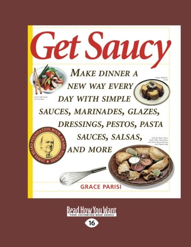 Get Saucy (Volume 1 of 2): Make Dinner a New Way Every Day with Simple Sauces, Marinades, Glazes, Dressings, Pestos, Pasta Sauces, Salsas, and More