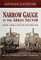 Narrow Gauge in the Arras Sector: Before, During and After the First World War (Allied Railways of the British Sectors of the Western Front)