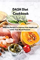 DASH Diet Cookbook: Delicious Recipes to Improve Your Health and Lower Your Blood Pressure