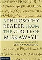 A Philosophy Reader from the Circle of Miskawayh: Text, Translation and Commentary