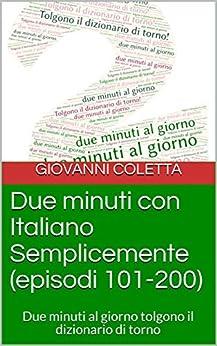 [Giovanni Coletta]のDue minuti con Italiano Semplicemente (episodi 101-200): Due minuti al giorno tolgono il dizionario di torno (Italian Edition)