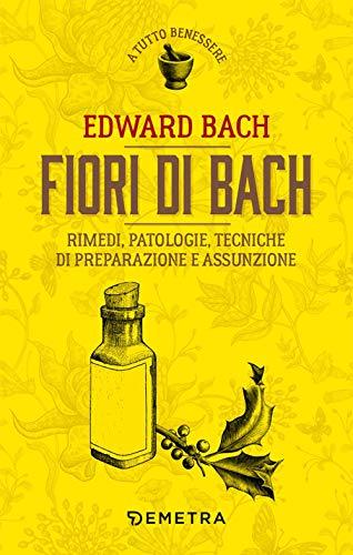 Fiori di Bach. Rimedi, patologie, tecniche di preparazione e assunzione