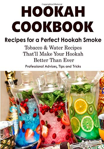 HOOKAH COOKBOOK. Tobacco and Water Recipes for a perfect Hookah Smoke. Professional Advices, Tips & Tricks.