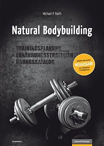 Natural Bodybuilding: Trainingsplanung, Ernährungsstrategien, Übungskatalog (Natural Challenge: Bodybuilding und Fitness)