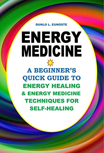 Energy Medicine: A Beginner's Quick Guide to Energy Healing and Energy Medicine Techniques for Self-Healing