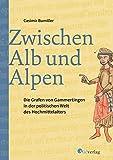 Zwischen Alb und Alpen - Die Grafen von Gammertingen in der politischen Welt des Hochmittelalters - Casimir Bumiller