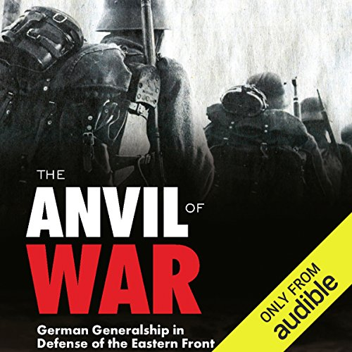 The Anvil of War     German Generalship in Defense of the Eastern Front              Written by:                                                                                                                                 Erhard Rauss,                                                                                        Oldwig von Natzmer,                                                                                        Peter G. Tsouras - editor                               Narrated by:                                                                                                                                 Mikael Naramore                      Length: 11 hrs and 43 mins     1 rating     Overall 5.0